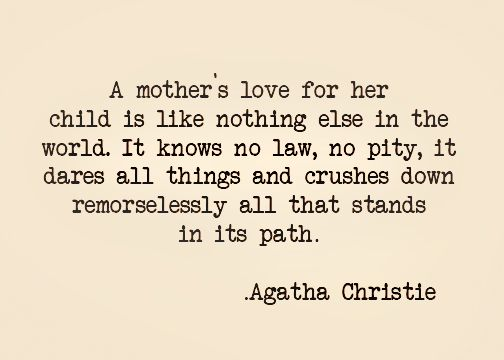 Agatha Christie: A mother's love for her child is like nothing else in the world. It knows no law, no pity, it dares all things and crushes down remorselessly all that stands in its path