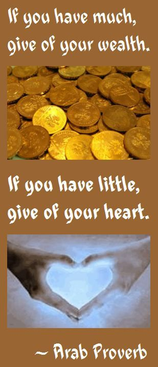 Arab Proverb on Wealth and Giving: If you have much, give of your wealth; if you have little, give of your heart.
