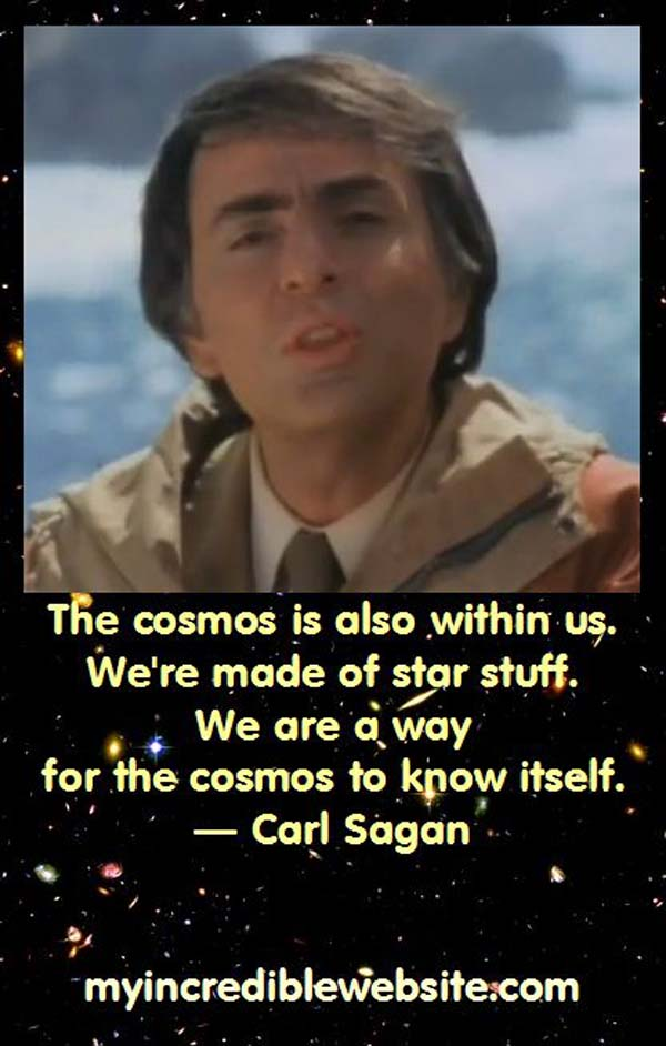 Carl Sagan: We Are Made of Star Stuff: The cosmos is within us. We're made of star stuff. We are a way for the cosmos to know itself. — Carl Sagan