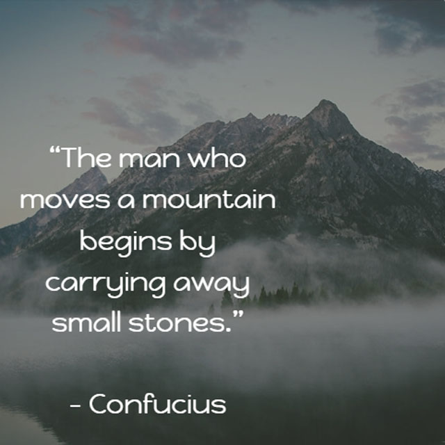 Confucius on Moving Mountains: The man who moves a mountain begins by carrying away small stones.
