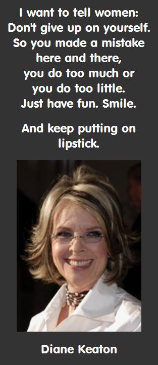 Diane Keaton on Having Fun: I want to tell women: Don't give up on yourself. So you made a mistake here and there, you do too much or you do too little. Just have fun. Smile. And keep putting on lipstick.