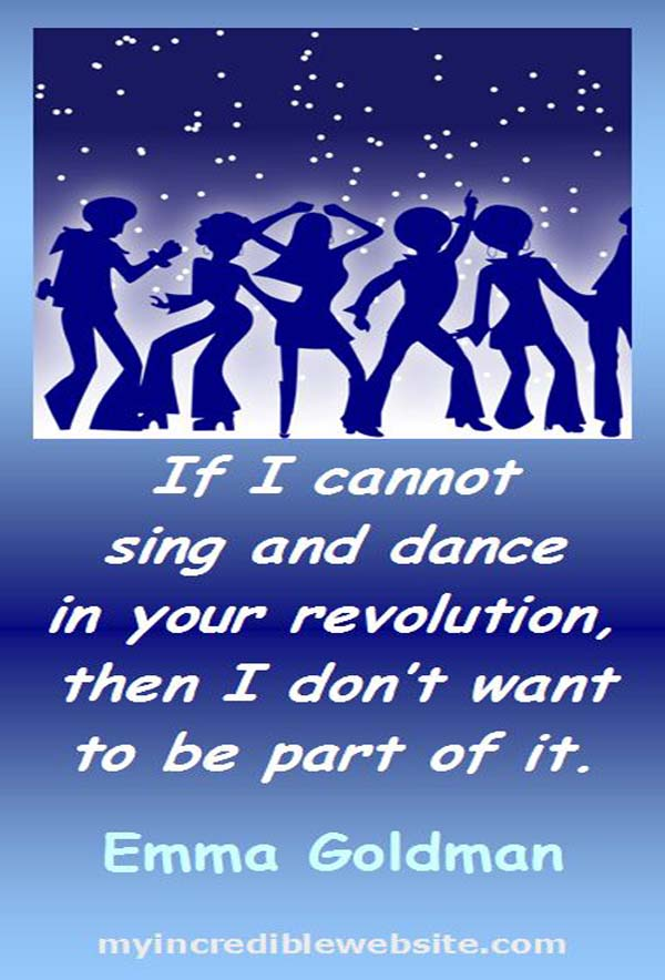 Emma Goldman: On Singing and Dancing - If I cannot sing and dance in your revolution, then I don't want to be part of it.