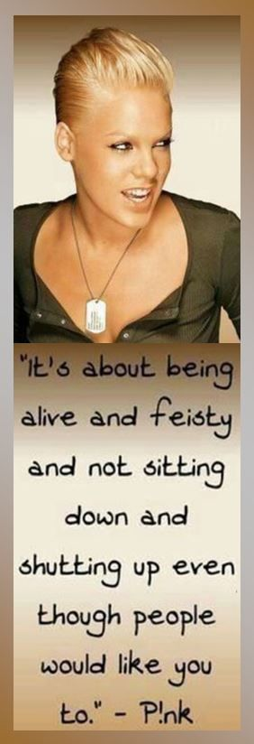 Pink: Be Feisty - Be alive and feisty and not sitting down and shutting up even though people would like you to. — Pink