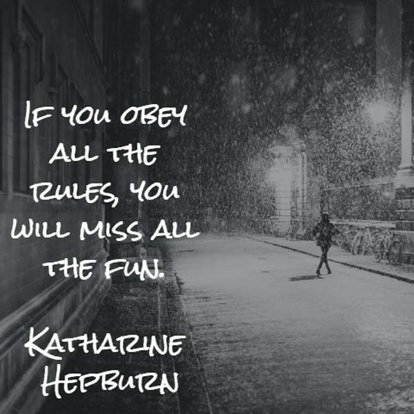 Katharine Hepburn: If you obey all the rules, you will miss all the fun.