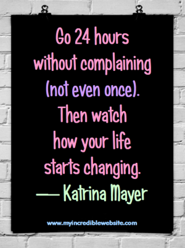Katrina Mayer on not complaining: Go 24 hours without complaining (not even once). Then watch how your life starts changing.