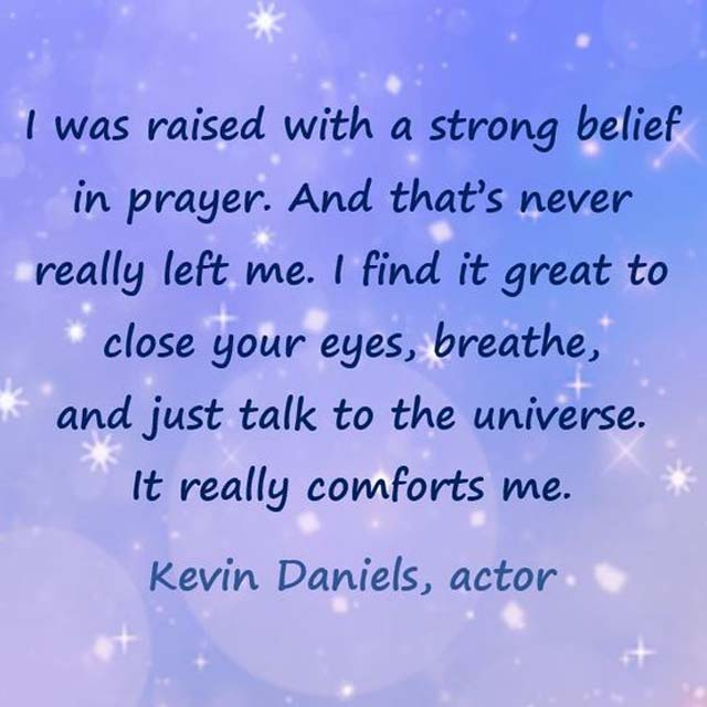 Kevin Daniels on Prayer: I was raised with a strong belief in prayer. And that's never really left me. I find it great to close your eyes, breathe, and just talk to the universe. It really comforts me.