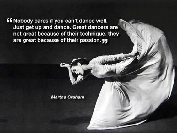 Martha Graham: On Dancers and Dancing — Nobody cares if you can't dance well. Just get up and dance. Great dancers are not great because of their technique. They are great because of their passion.