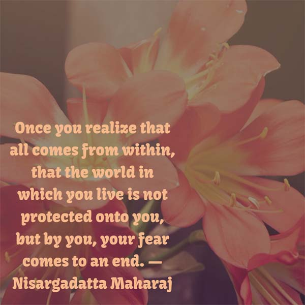 Nisargadatta Maharaj on Fear: Once you realize that all comes from within, that the world in which you live is not projected onto you, but by you, your fear comes to an end.