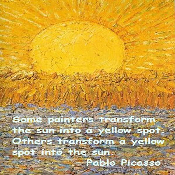 Pablo Picasso: Some painters transform the sun into a yellow spot. Others transform a yellow spot into the sun. - Pablo Picasso