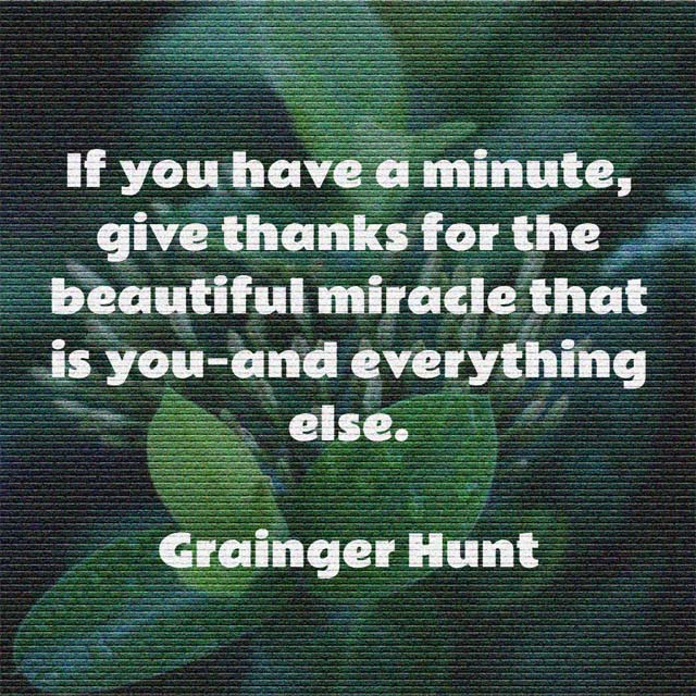 Grainger Hunt: On Giving Thanks - If you have a minute, give thanks for the beautiful miracle that is you—and everything else.