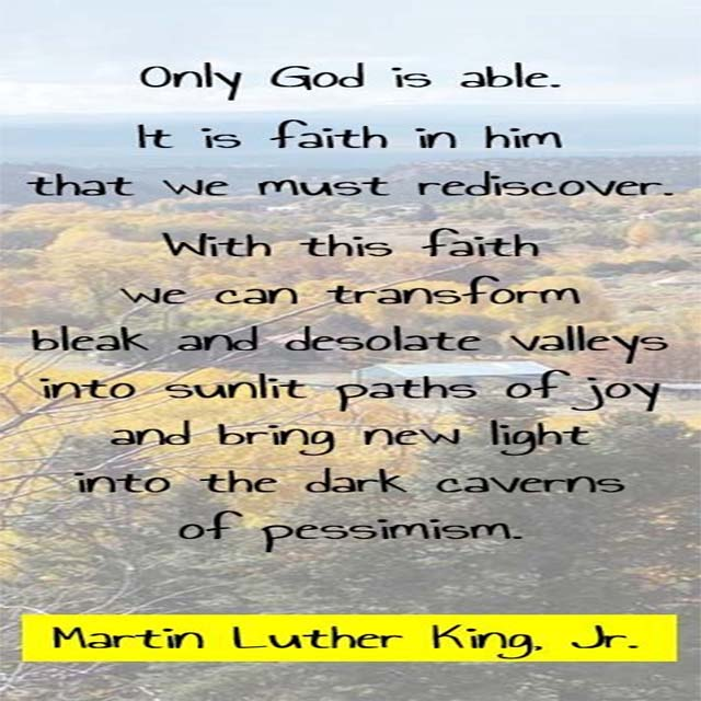 Martin Luther King on God: Only God is able. It is faith in him that we must rediscover. With this faith, we can transform bleak and desolate valleys into sunlit paths of joy and bring new light into the dark caverns of pessimism.