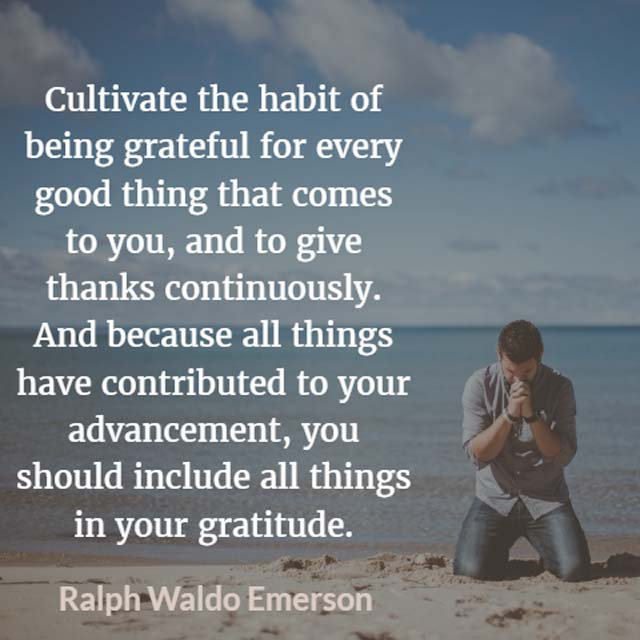 Ralph Waldo Emerson on Gratitude: Cultivate the habit of being grateful for every good thing that comes to you, and to give thanks continuously.