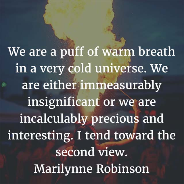 We are either immeasurably insignificant or we are incalculably precious and interesting. I tend toward the second view. — Marilynne Robinson