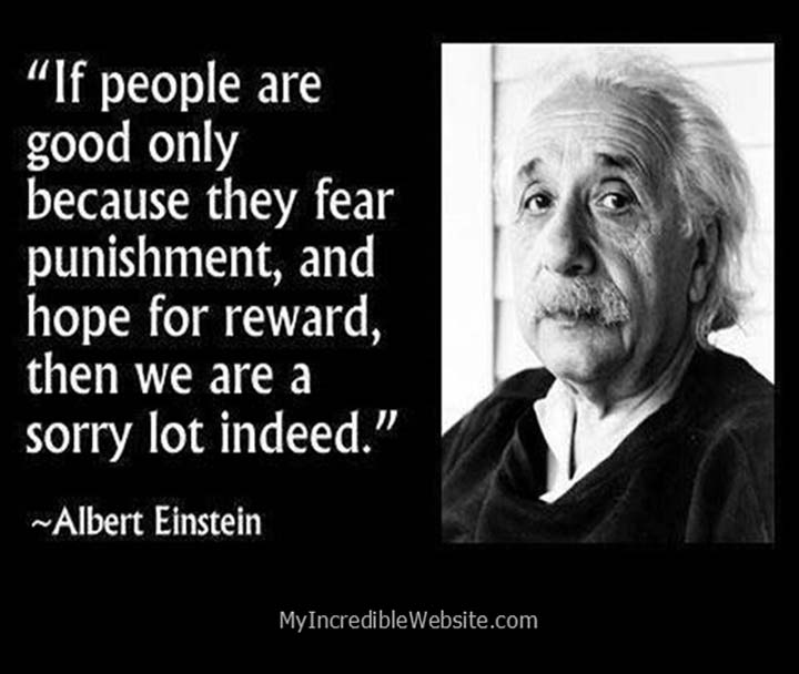 Albert Einstein on Fear and Rewards: If people are good only because they fear punishment, then we are a sorry lot indeed. — Albert Einstein