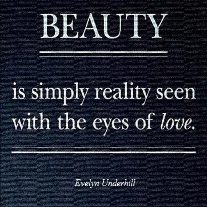 Evelyn Underhill on Beauty and Love: Beauty is simply reality seen with the eyes of love.