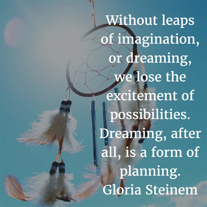 Gloria Steinem on Dreams: Without leaps of imagination, or dreaming, we lose the excitement of possibilities. Dreaming, after all, is a form of planning.