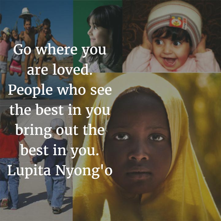 Lupita Nyong'o on Home: Go where you are loved. People who see the best in you bring out the best in you. — Lupita Nyong'o