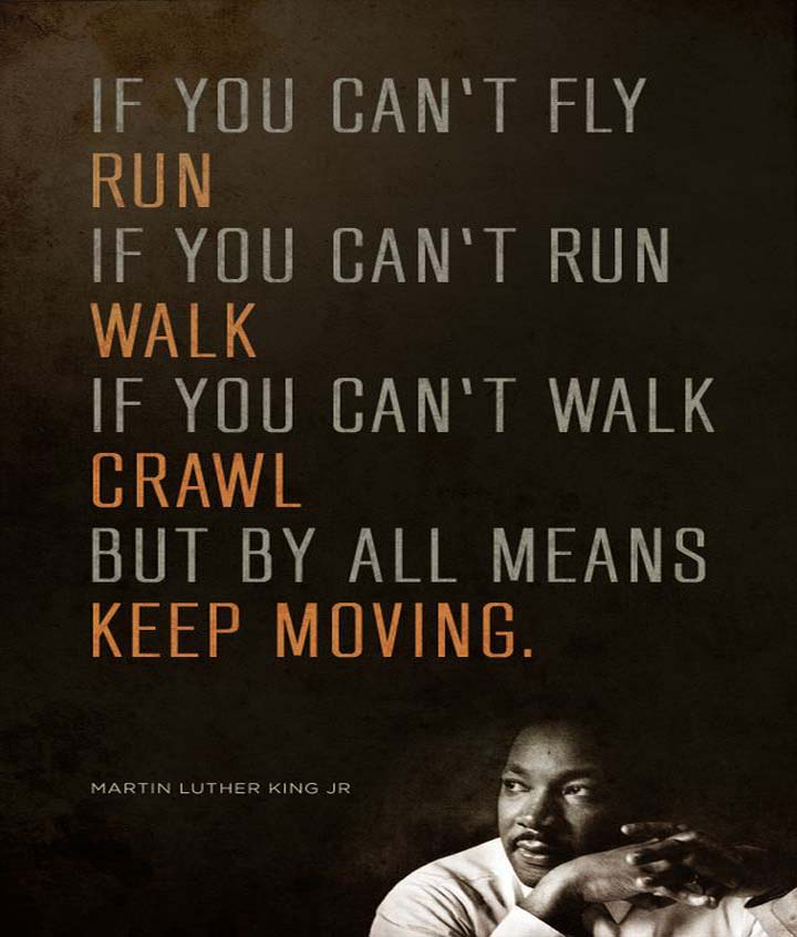 Martin Luther King Jr on Service: If you can't fly, run. If you can't run, walk. If you can't walk, crawl. But by all means keep moving.