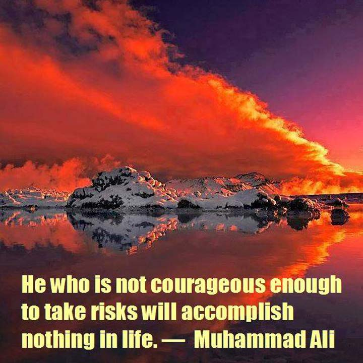 Muhammad Ali on Risks: He who is not courageous enough to take risks will accomplish nothing in life.