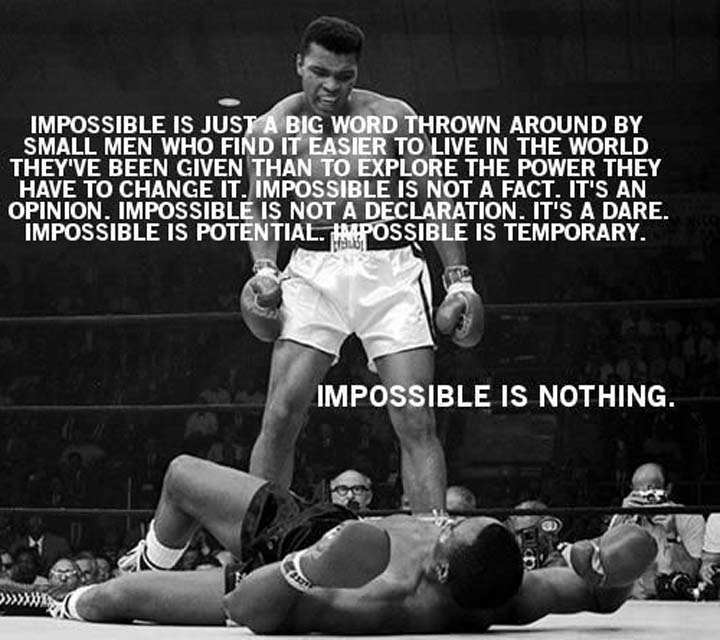 Muhammad Ali on Impossible: Impossible is not a fact. It's an opinion. Impossible is not a declaration. It's a dare. Impossible is potential. Impossible is temporary. Impossible is nothing.