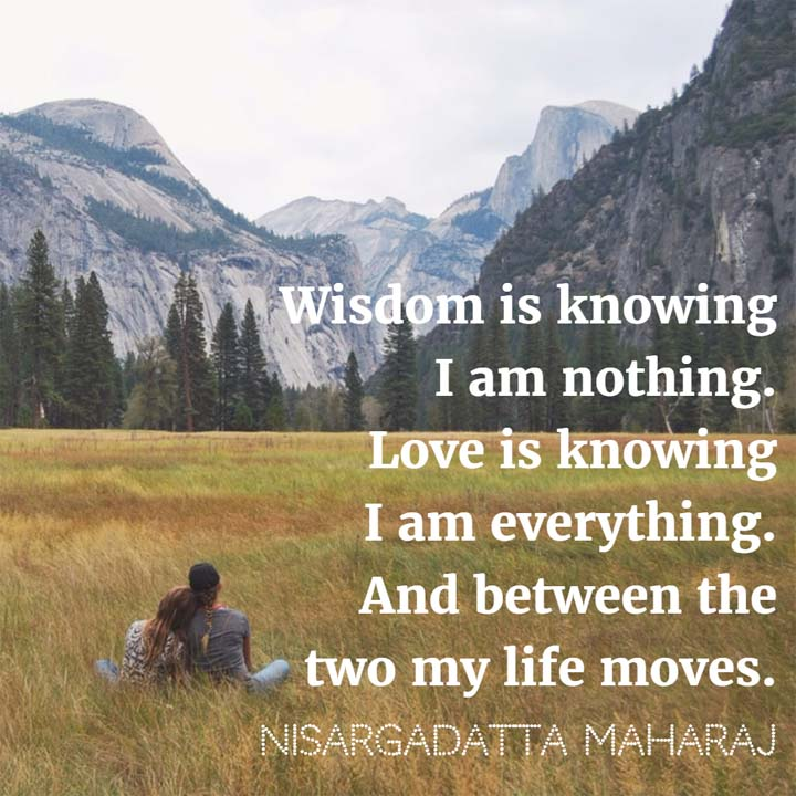 Nisargadatta Maharaj: Wisdom is knowing I am nothing. Love is knowing I am everything. And between the two my life moves.