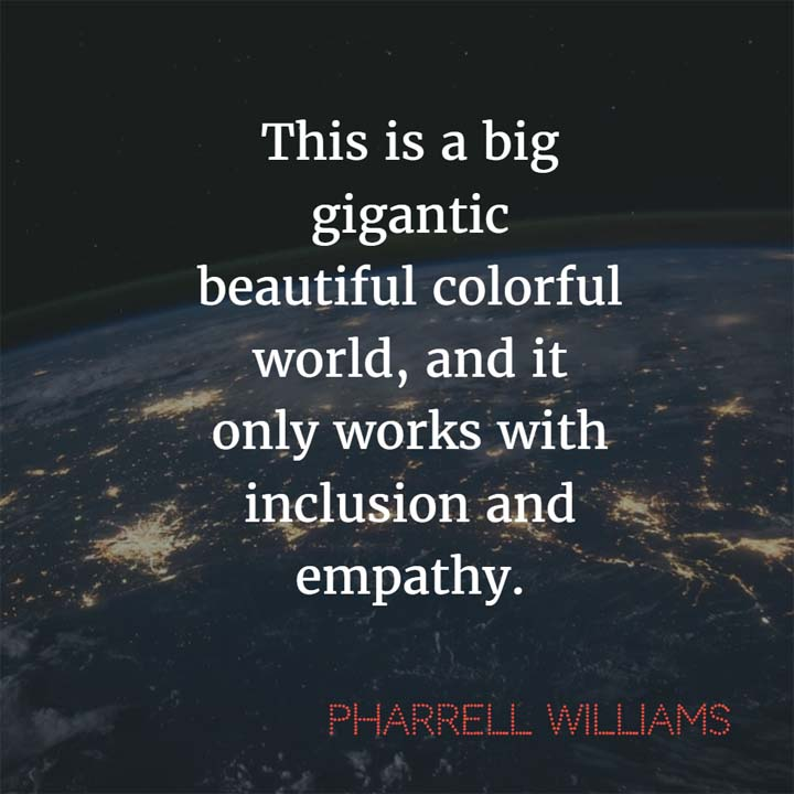 Pharrell Williams on Inclusion: This is a big gigantic beautiful colorful world, and it only works with inclusion and empathy.