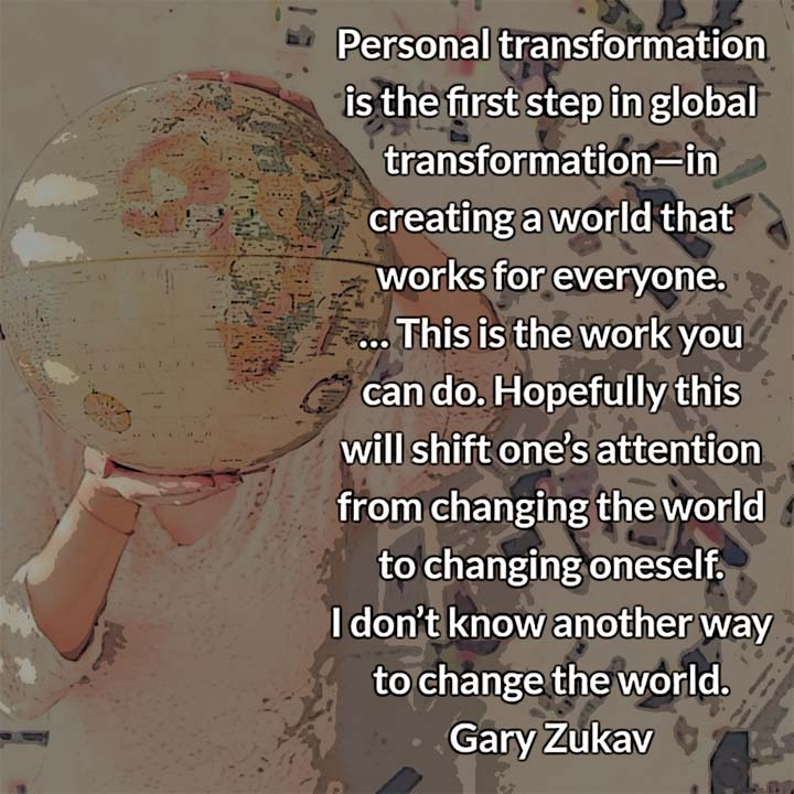 Gary Zukav on personal transformation: Personal transformation is the first step in global transformation—in creating a world that works for everyone. This is the work you can do.