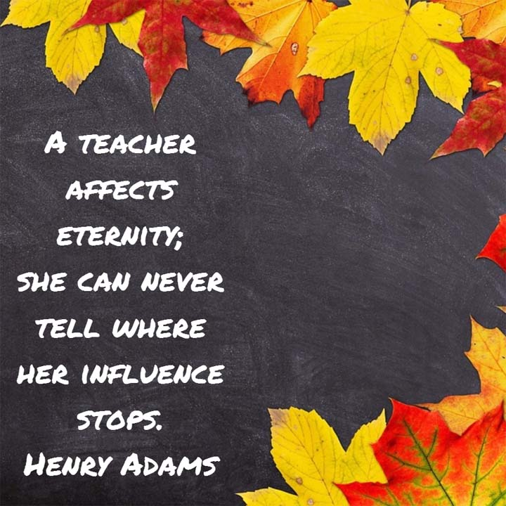 Henry Adams on Teachers: A teacher affects eternity; he can never tell where his influence stops.