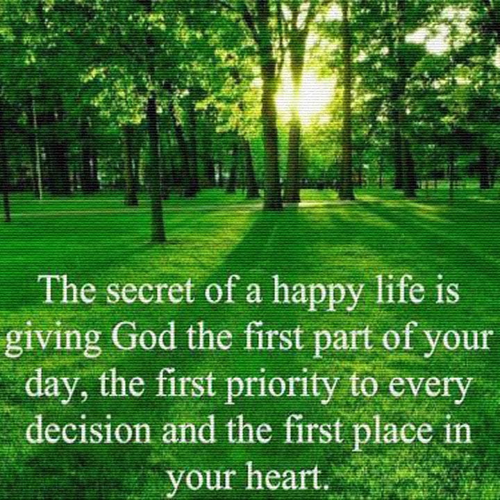 The secret of a happy life is giving God the first part of your day, the first priority to every decision, and the first place in your heart.