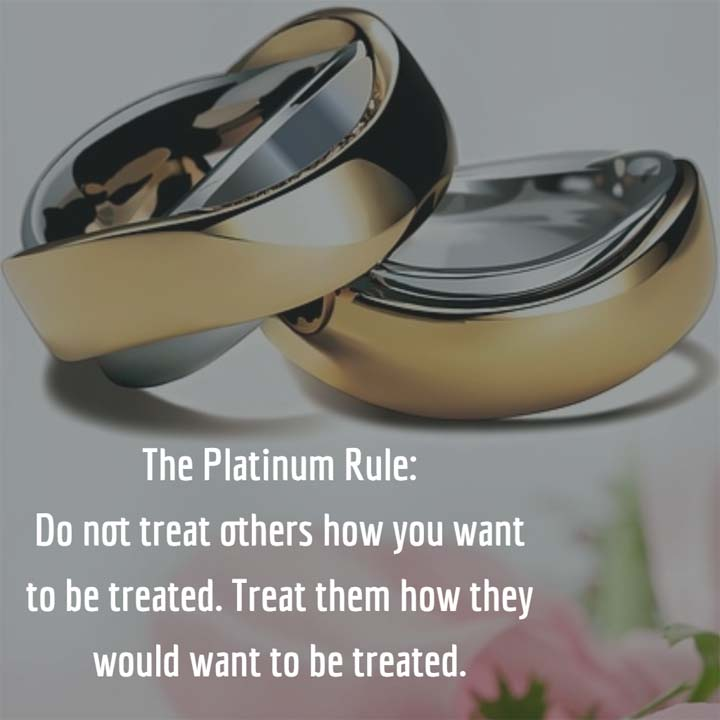 The Platinum Rule: Do not treat others how you want to be treated. Treat them how they would want to be treated.