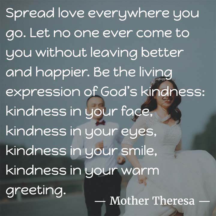 Mother Teresa on Kindness: Spread love everywhere you go. Let no one ever come to you without leaving better and happier. Be the living expression of God's kindness: kindness in your face, kindness in your eyes, kindness in your smile, kindness in your warm greeting.