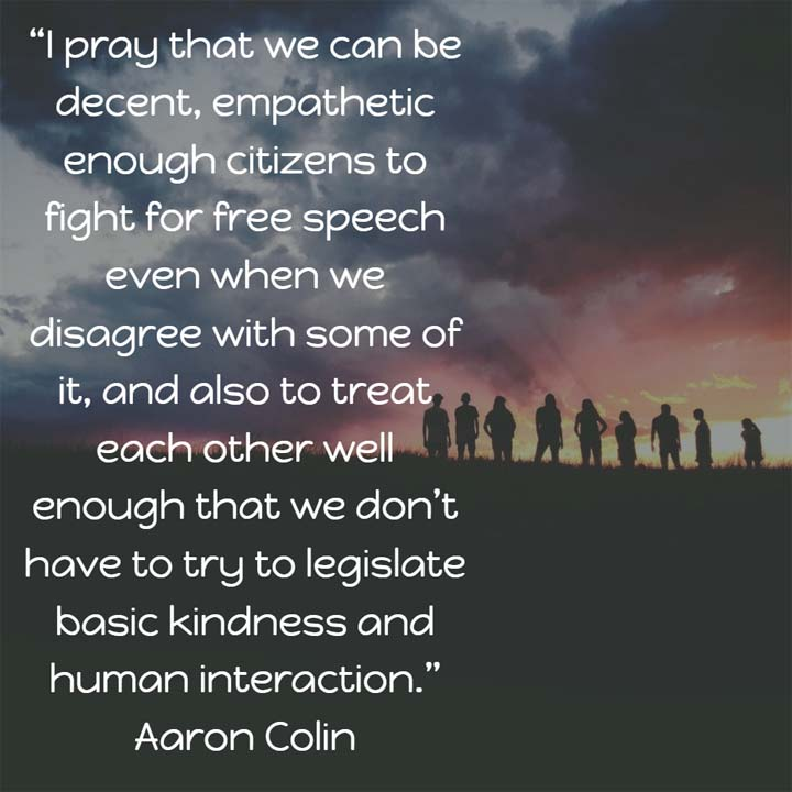 Aaron Colin on Free Speech: I pray that we can be decent, empathetic enough citizens to fight for free speech even when we disagree with some of it, and also to treat each other well enough that we don't have to try to legislate basic kindness and human interaction.