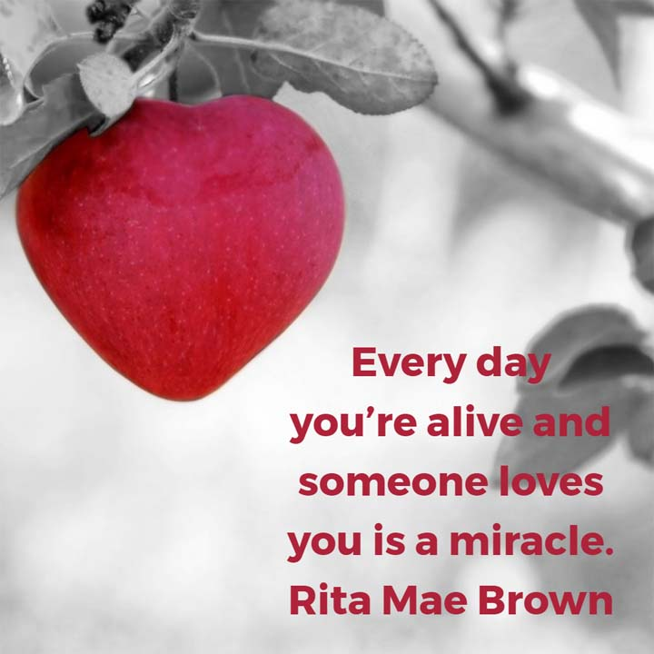 Rita Mae Brown on Love: Every day you're alive and someone loves you is a miracle. — Rita Mae Brown, author