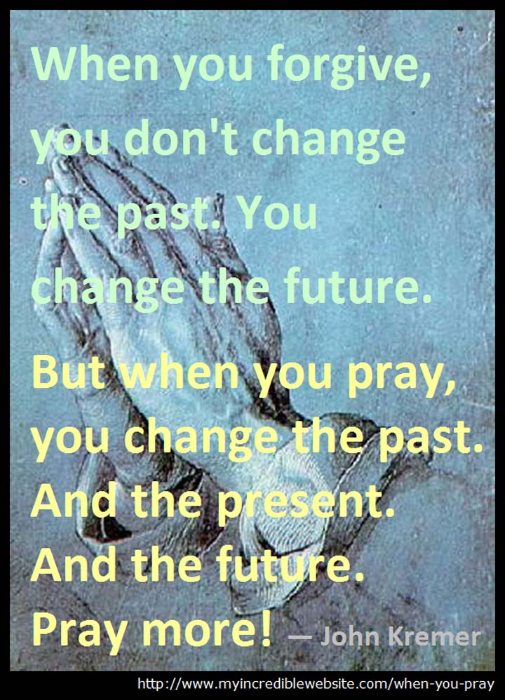 When you pray, you change the past. And the present. And the future. Pray more! — John Kremer