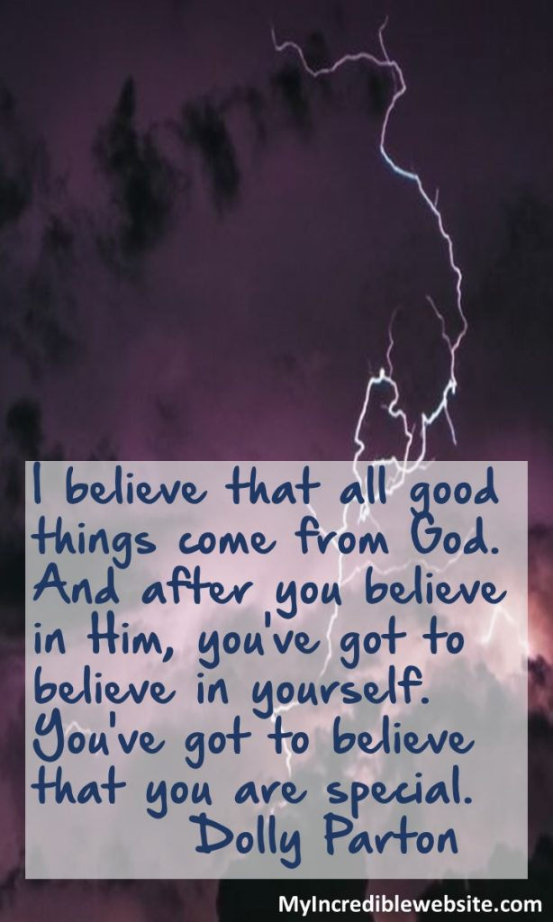 Dolly Parton on God: I believe that all good things come from God. And after you believe in Him, you've got to believe in yourself. You've got to believe that you are special.