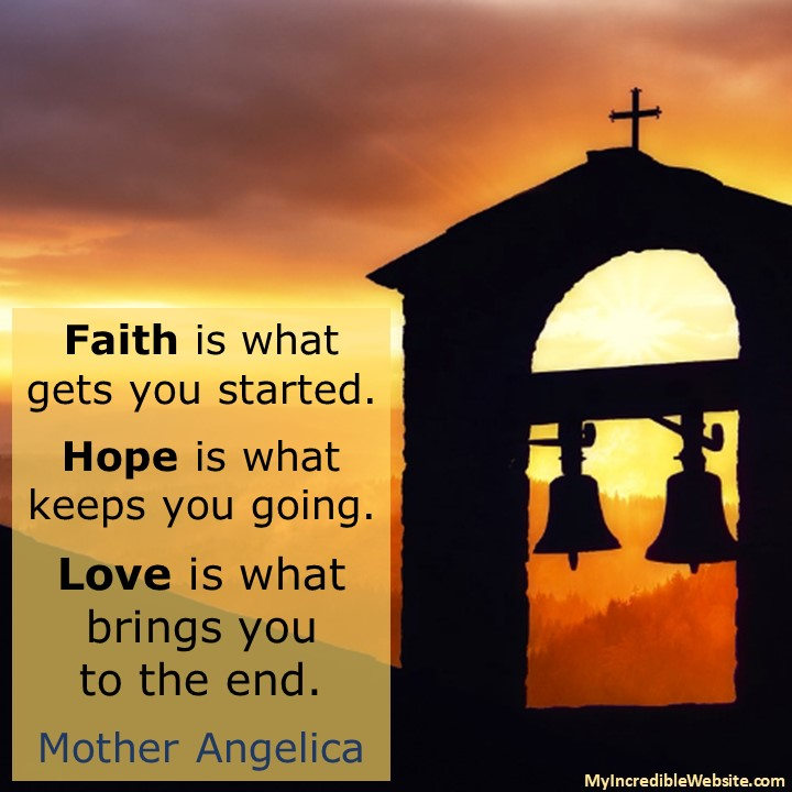 Faith Hope Love: Faith is what gets you started. Hope is what keeps you going. Love is what brings you to the end. — Mother Angelica