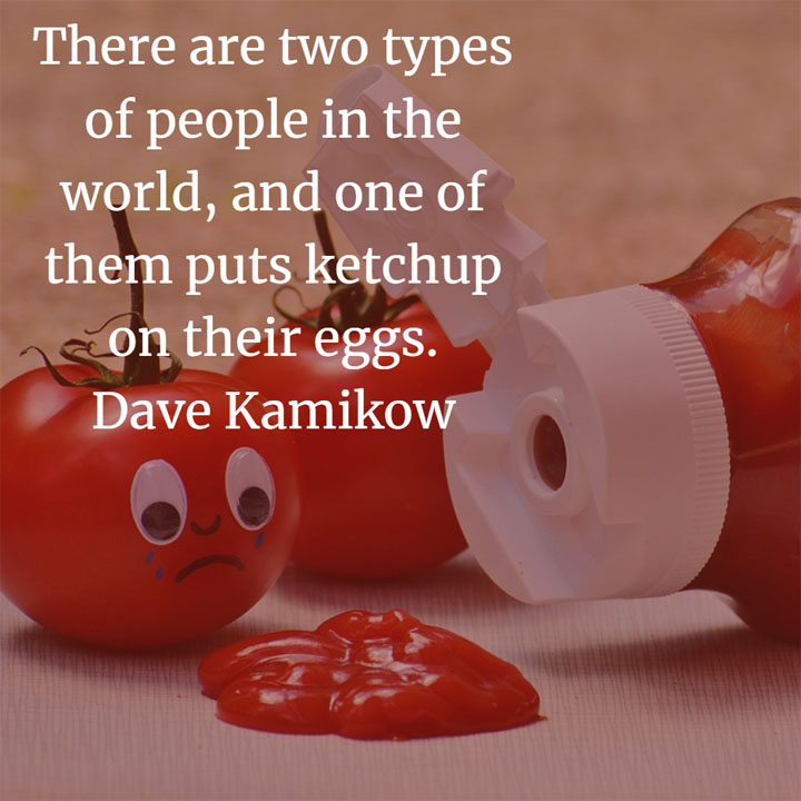 There are two types of people in the world, and one of them puts ketchup on their eggs. — Dave Kamikow #funny #meme #ketchup #catsup