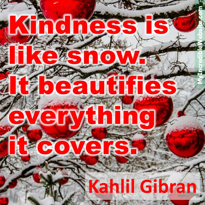 Kahlil Gibran on Kindness: Kindness is like snow. It beautifies everything it covers. #bekind #kindness