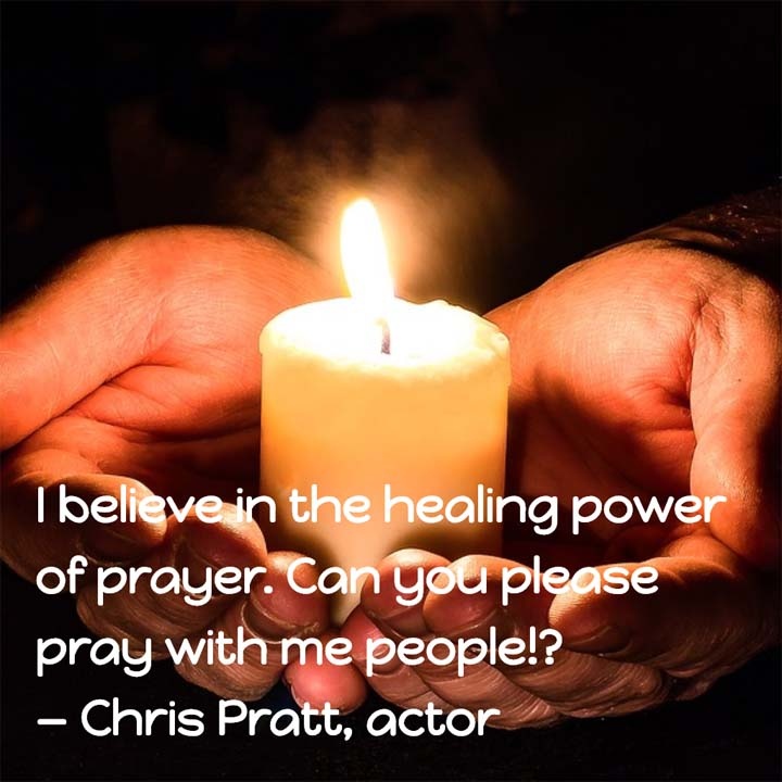 Chris Pratt on the healing power of prayer: I believe in the healing power of prayer. Can you please pray with me people!? — Chris Pratt, actor