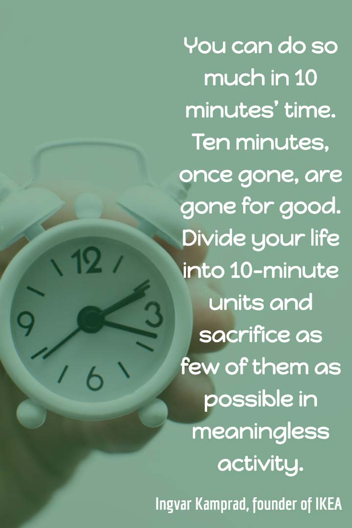 You can do so much in 10 minutes' time. Ten minutes, once gone, are gone for good. Divide your life into 10-minute units and sacrifice as few of them as possible in meaningless activity. — Ingvar Kamprad, founder of IKEA