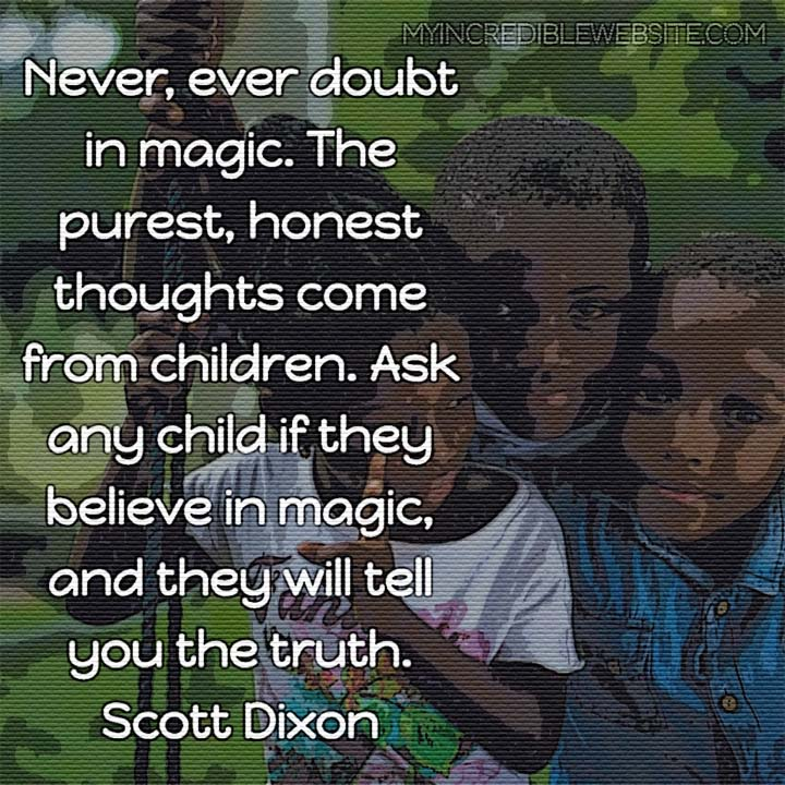 Scott Dixon on children and magic: Never, ever doubt in magic. The purest, honest thoughts come from children. Ask any child if they believe in magic, and they will tell you the truth. #magic #truth