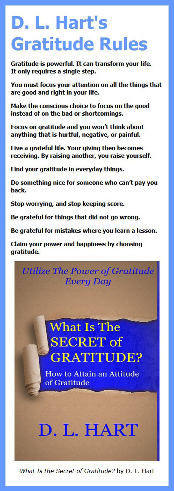 Gratitude Rules by D L Hart: Gratitude is powerful. It can transform your life. It only requires a single step. You must focus your attention on all the things that are good and right in your life.