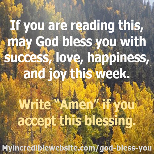 Accept this blessing: If you are reading this, may God bless you with success, love, happiness, and joy this week. Write Amen if you accept this blessing.