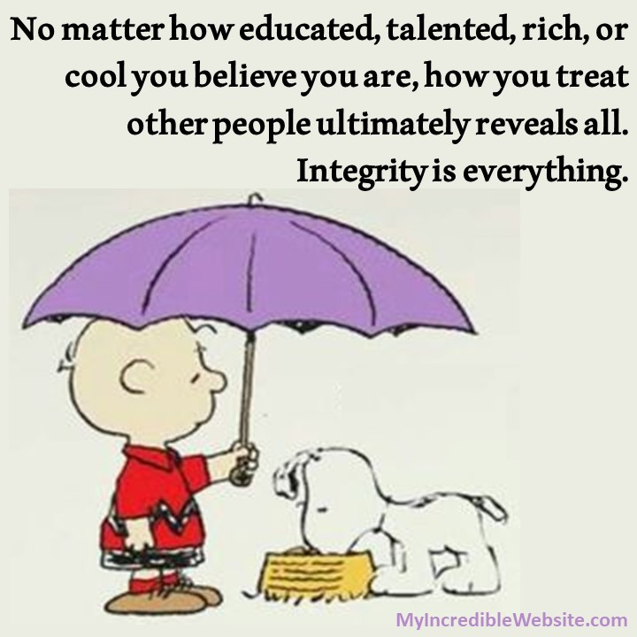 Snoopy on Integrity: No matter how educated, talented, rich, or cool you believe you are, how you treat other people ultimately reveals all. Integrity is everything.
