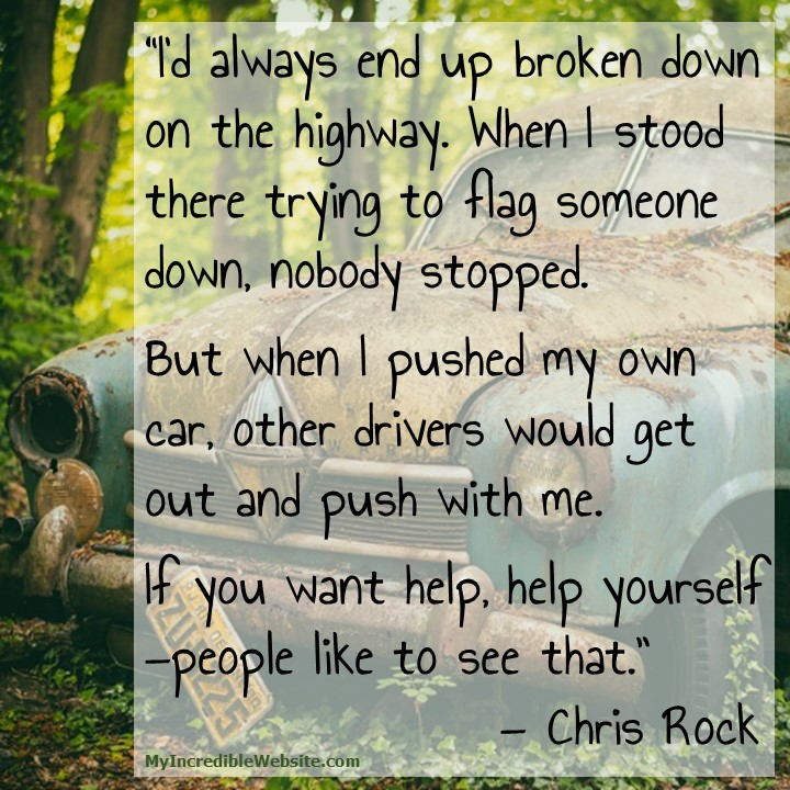 I'd always end up broken down on the highway. When I stood there trying to flag someone down, nobody stopped. But when I pushed my own car, other drivers would get out and push with me. If you want help, help yourself —people like to see that. — Chris Rock