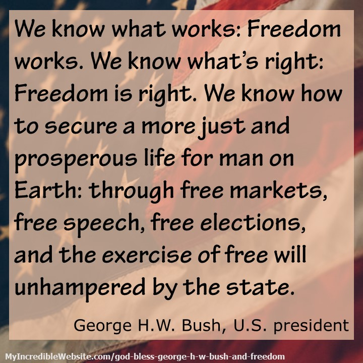 God Bless George H.W. Bush and Freedom: We know how to secure a more just and prosperous life for man on Earth: through free markets, free speech, free elections, and the exercise of free will unhampered by the state.