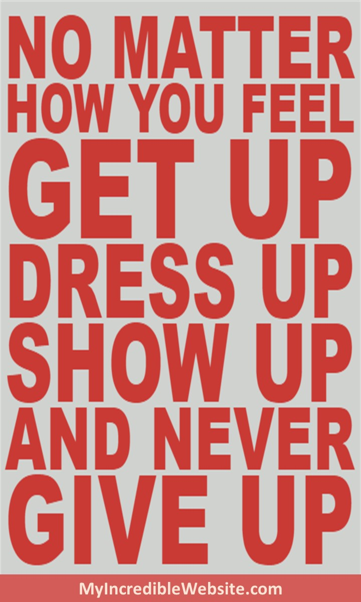 Great New Years Advice: No matter how you feel, get up, dress up, show up, and never give up.