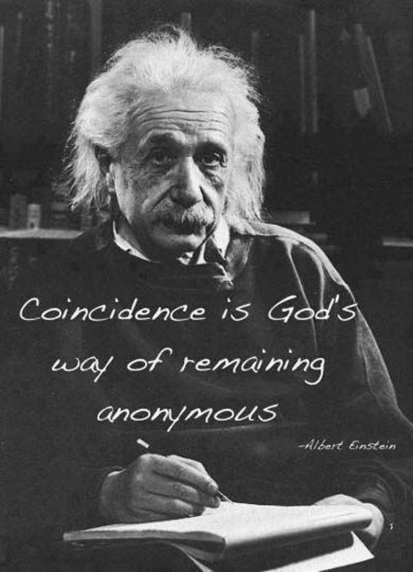 Albert Einstein: On Coincidence: Coincidence is God's way of remaining anonymous.