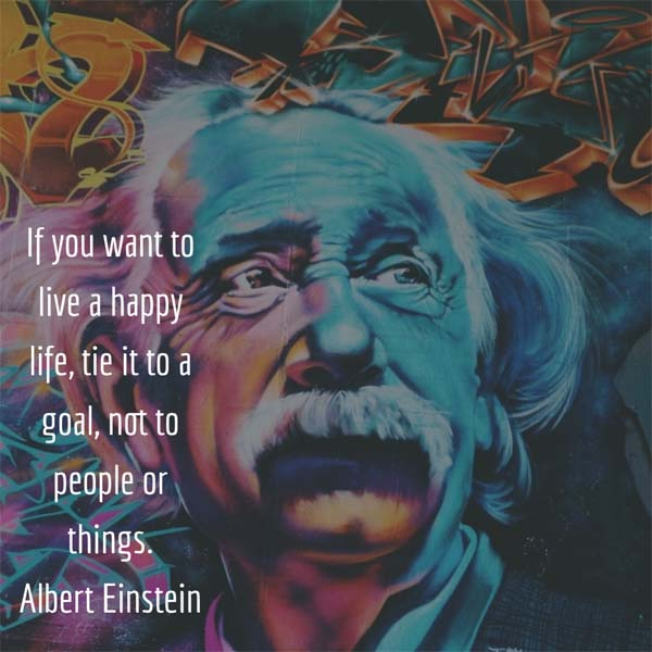 Albert Einstein: On Goals - If you want to live a happy life, tie it to a goal, not to people or things. — Albert Einstein