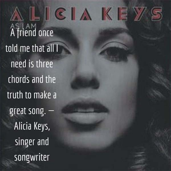 Alicia Keys on Making a Great Song - A friend once told me that all I need is three chords and the truth to make a great song. — Alicia Keys